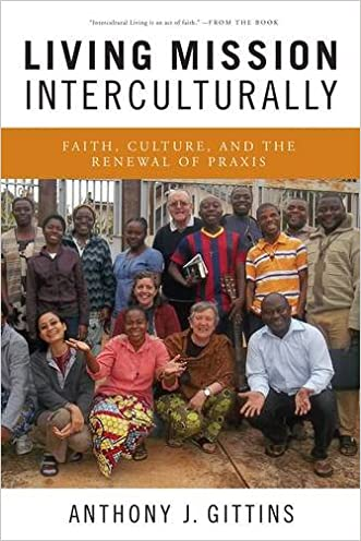 Living Mission Interculturally: Faith, Culture, and the Renewal of Praxis written by Anthony J. Gittins CSSp