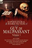 The Collected Supernatural and Weird Fiction of Guy De Maupassant: Volume 1-Including Two Novelettes 'Little Louise Roque' and 'Mad' and Forty-Four Short Stories of the Strange and Unusual
