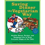 Saving Dinner the Vegetarian Way: Healthy Menus, Recipes, and Shopping Lists to Keep Everyone Happy at the Table ~ Leanne Ely