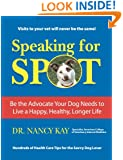Speaking for Spot: Be the Advocate Your Dog Needs to Live a Happy Healthy Longer Life