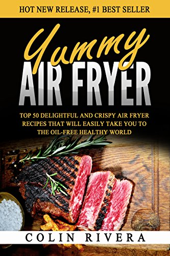 Yummy Air Fryer: Top 50 Delightful And Crispy Air Fryer Recipes That Will Easily Take You To The Oil-Free Healthy World by Colin Rivera
