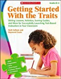 Getting Started With the Traits: Writing Lessons, Activities, Scoring Guides, and More for Successfully Launching Trait-Based Instruction in Your Classroom: Grades K-2