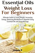 Essential Oils & Weight Loss For Beginners: Ultimate Guide to Losing Weight, Increasing Energy, Balancing Metabolism & Appetite Using Essential Oils & Aromatherapy