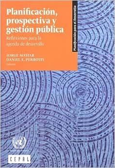 Planificacion, Prospectiva Y Gestion Publica: Reflexiones Para La Agenda De Desarrollo (Libros De La CEPAL)