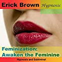 Feminization: Awaken the Feminine: Hypnosis & Subliminal Audiobook by Erick Brown Narrated by Erick Brown
