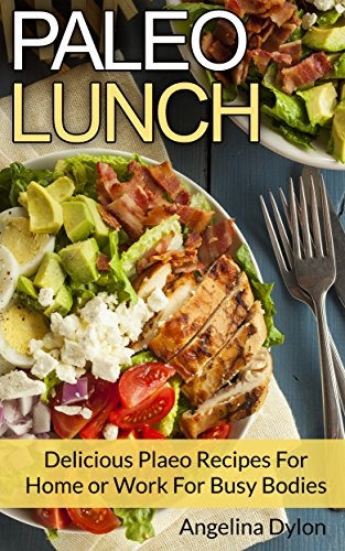 Paleo Lunch: Delicious Paleo Recipes for Home or Work for Busy Bodies by Angelina Dylon