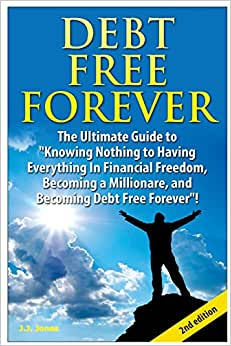Debt Free Forever: The Ultimate Guide To Knowing Nothing To Having Everything In Financial Freedom, Becoming A Millionaire, And Becoming Debt Free Forever