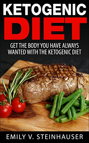 Ketogenic Diet: Get The Body You Have Always Wanted With The Ketogenic Diet (Ketogenic Diet, Weight Loss)