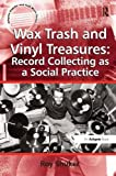 img - for Wax Trash and Vinyl Treasures: Record Collecting as a Social Practice (Ashgate Popular and Folk Music Series) book / textbook / text book