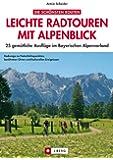 Leichte Radtouren in Oberbayern mit Alpenblick: 25 gem�tliche Ausfl�ge mit dem Fahrrad von M�nchen bis Salzburg mit Detailkarten zu Radwegen f�r jedes Alter und den besten Gasth�fen zum Einkehren