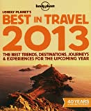 Lonely Planet Lonely Planet's Best in Travel 2013: The best trends, destinations, journeys & experiences for the upcoming year (Lonely Planet Travel Reference)