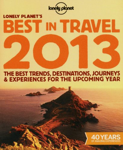 Lonely Planet's Best in Travel 2013: The best trends, destinations, journeys & experiences for the upcoming year (Lonely Planet Travel Reference)