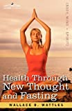 Health Through New Thought and Fasting by Wallace D. Wattles