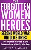 img - for The Forgotten Women Heroes: Second World War Untold Stories - The Women Heroes in the Extraordinary World War Two book / textbook / text book