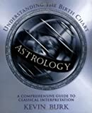 Astrology: Understanding the Birth Chart : A Comprehensive Guide to Classical Interpretation