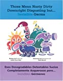 Those Mean Nasty Dirty Downright Disgusting but...Invisible Germs / Esos desagradables detestables sucios completamente asquerosos pero... invisibles ... y espa�ol) (English and Spanish Edition)
