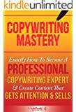Copywriting: Mastery - Exactly How To Become A Professional Copywriting Expert & Create Content That Gets Attention & Sells (Copywriting, Copywriting For Beginners, Copywriting Web) (English Edition)