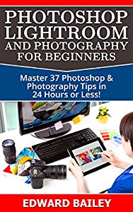 Photoshop: Photoshop Lightroom and Photography for Beginners ( Box Set 3 in 1): Master 37 Photoshop & Photography Tips in 24 Hours or Less! (Photoshop ... - Digital Photography - Graphic Design)