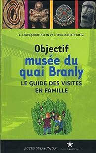 Objectif musée du quai Branly : Le guide des visites en famille par Christiane Lavaquerie-Klein