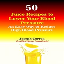 50 Juice Recipes to Lower Your Blood Pressure: An Easy Way to Reduce High Blood Pressure (       UNABRIDGED) by Joseph Correa (Certified Sports Nutritionist) Narrated by Andrea Erickson