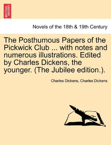 The Posthumous Papers of the Pickwick Club ... with notes and numerous illustrations. Edited by Charles Dickens, the younger. Vol. I (The Jubilee edition.).