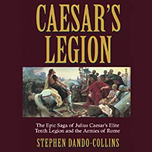 Caesar's Legion: The Epic Saga of Julius Caesar's Elite Tenth Legion and the Armies of Rome | [Stephen Dando-Collins]
