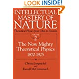 Intellectual Mastery of Nature. Theoretical Physics from Ohm to Einstein, Volume 2: The Now Mighty Theoretical...