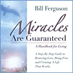 Miracles Are Guaranteed: A Step-by-Step Guide to Creating a Life that Works | Bill Ferguson