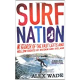 Surf Nation: In Search of the Fast Lefts and Hollow Rights of Britain and Irelandby Alex Wade