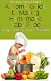 A Moms Guide to Making Homemade Baby Food: Easy, Healthy, and Affordable Homemade Baby Food Recipes