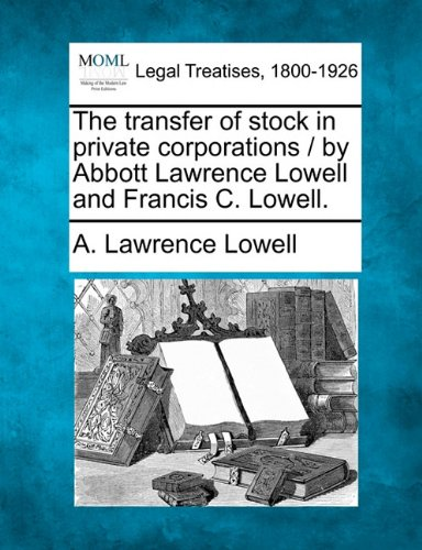 The transfer of stock in private corporations / by Abbott Lawrence Lowell and Francis C. Lowell.
