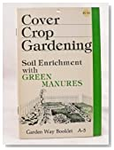 Cover Crop Gardening - Soil Enrichment with Green Manures - Garden Way Booklet A-5