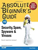 Andy Edward Walker Absolute Beginner's Guide to Security, Spam, Spyware and Viruses (Absolute Beginner's Guides)