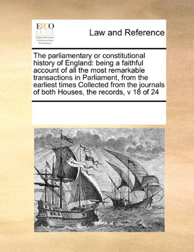 The parliamentary or constitutional history of England: being a faithful account of all the most remarkable transactions in Parliament, from the ... of both Houses, the records,   v 18 of 24