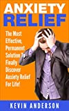 Anxiety Relief: The Most Effective, Permanent Solution To Finally Discover Anxiety Relief For Life! (anxiety, anxiety management, anxiety relief, anxiety ... anxiety and depression, anxiety self help)
