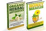 Organic Herbal Antibiotics And Honey Miracles Box Set - 2 In 1 Organic  Herbal Antibiotics + Honey Miracles Box Set (Organic Medicines, Organic Remedies, ... Honey Healing, Organic Antibiotics Book 12)