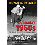 Canada's 1960s: The Ironies of Identity in a Rebellious Eraby Bryan Palmer