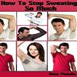 How to Stop Sweating so Much: How to Stop Sweating Knowledge You Wish You Knew Series | Gene Pintelle