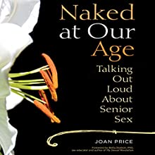 Naked at Our Age: Talking Out Loud About Senior Sex Audiobook by Joan Price Narrated by Suzanne Toren
