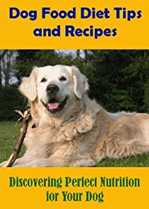 Dog Food Diet Tips And Recipes Discovering Perfect Nutrition For Your Dog