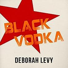 Black Vodka: And Other Stories (       UNABRIDGED) by Deborah Levy Narrated by Alison Larkin, Ralph Lister, Alex Bloch, Nicola Barber
