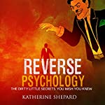Reverse Psychology: The Dirty Little Secrets That You Wish You Knew | Katherine Shepard