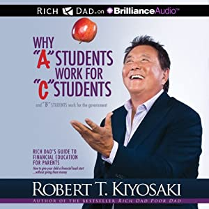 Why 'A' Students Work for 'C' Students and 'B' Students Work for the Government: Rich Dad's Guide to Financial Education for Parents | [Robert T. Kiyosaki]