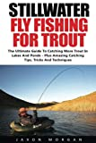 Stillwater Fly Fishing For Trout: The Ultimate Guide To Catching More Trout In Lakes And Ponds - Plus Amazing Catching Tips, Tricks And Techniques!