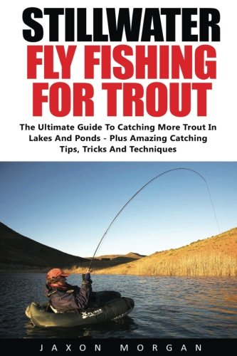 Stillwater Fly Fishing For Trout: The Ultimate Guide To Catching More Trout In Lakes And Ponds - Plus Amazing Catching Tips, Tricks And Techniques! (Books Fishing compare prices)
