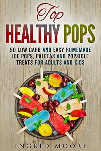 Top Healthy Pops: 50 Low Carb and Easy Homemade Ice Pops, Paletas and Popsicle Treats for Adults and Kids (Ice Treats & Homemade Ice Cream) by Ingrid Moore