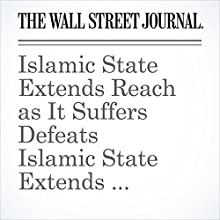 Islamic State Extends Reach as It Suffers Defeats Other by Maria Abi-Habib, William Mauldin Narrated by Alexander Quincy
