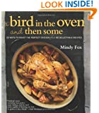 A Bird in the Oven and Then Some: 20 Ways to Roast the Perfect Chicken Plus 80 Delectable Recipes
