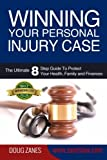Winning Your Personal Injury Case: The Ultimate 8 Step Guide To Protect Your Health, Family and Finances