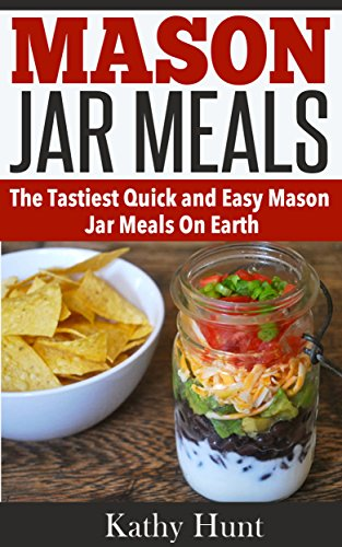 Mason Jar Meals: Quick and Easy Mason Jar Meal Recipes (Includes Breakfast, Lunch, Dinner and Dessert) by Kathy Hunt